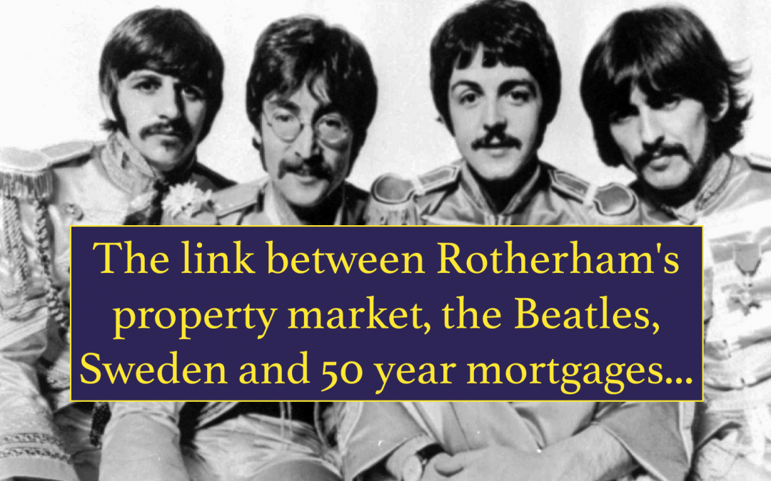 Rotherham's property market, the Beatles, Sweden and 50 year mortgages…